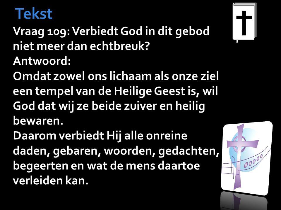 Tekst Vraag 109: Verbiedt God in dit gebod niet meer dan echtbreuk? Antwoord: Omdat zowel ons lichaam als onze ziel een tempel van de Heilige Geest is