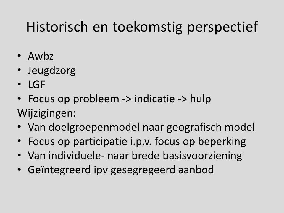 Historisch en toekomstig perspectief Awbz Jeugdzorg LGF Focus op probleem -> indicatie -> hulp Wijzigingen: Van doelgroepenmodel naar geografisch mode