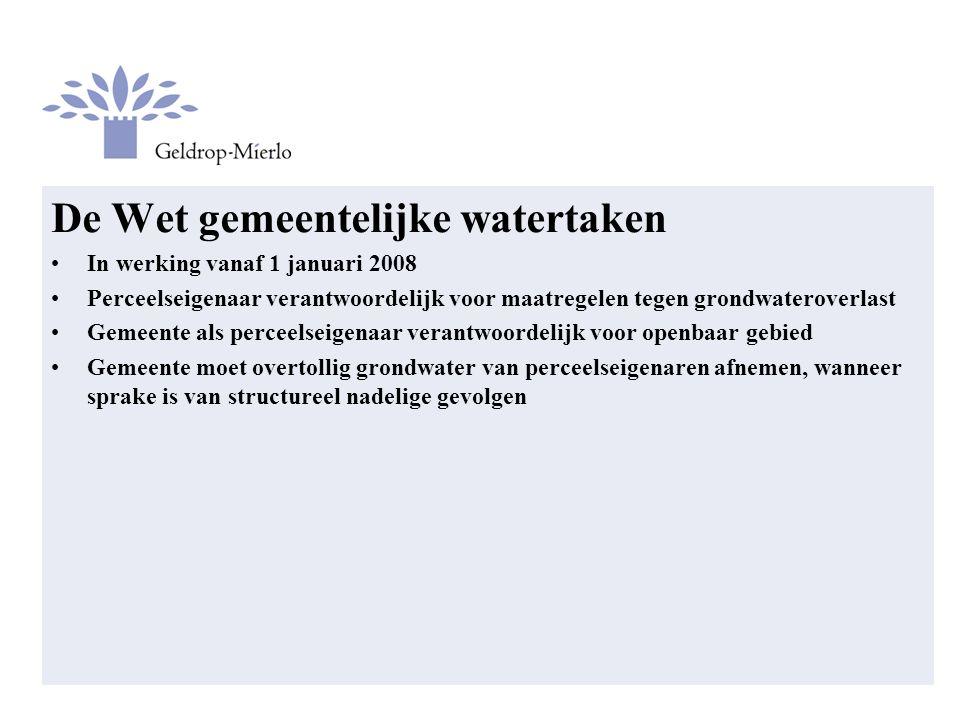 De Wet gemeentelijke watertaken In werking vanaf 1 januari 2008 Perceelseigenaar verantwoordelijk voor maatregelen tegen grondwateroverlast Gemeente als perceelseigenaar verantwoordelijk voor openbaar gebied Gemeente moet overtollig grondwater van perceelseigenaren afnemen, wanneer sprake is van structureel nadelige gevolgen
