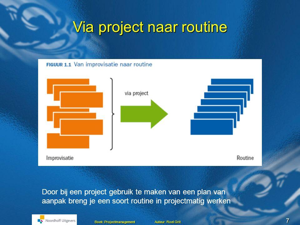 6 Boek: Projectmanagement Auteur: Roel Grit Projecteigenschappen (Duidelijk) éénmalig doel Een project moet worden opgestart Een project heeft een opd