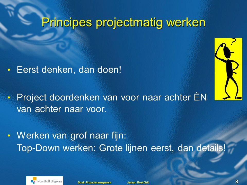 8 Boek: Projectmanagement Auteur: Roel Grit Principes projectmatig werken Eerst denken, dan doen.