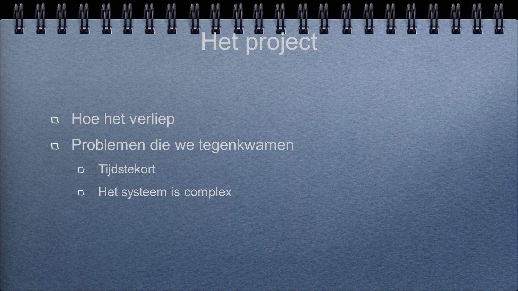 Het project Hoe het verliep Problemen die we tegenkwamen Tijdstekort Het systeem is complex