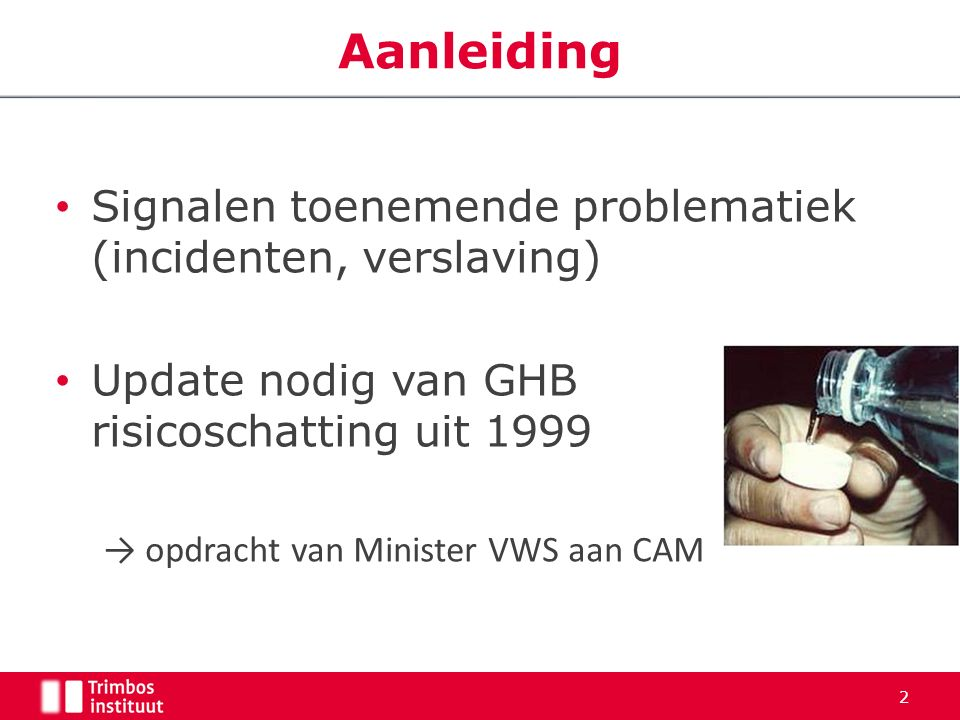 Signalen toenemende problematiek (incidenten, verslaving) Update nodig van GHB risicoschatting uit 1999 → opdracht van Minister VWS aan CAM 2 Aanleidi