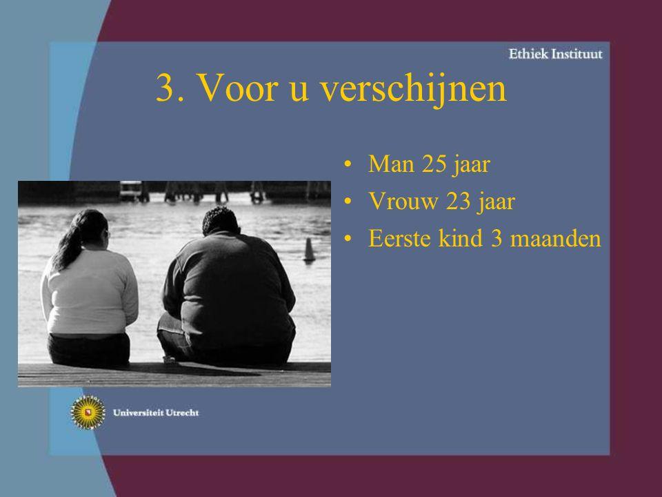 4. Voor u verschijnen Man 28 jaar Vrouw 26 jaar Eerste kind 3 jaar Kind heeft normaal gewicht.