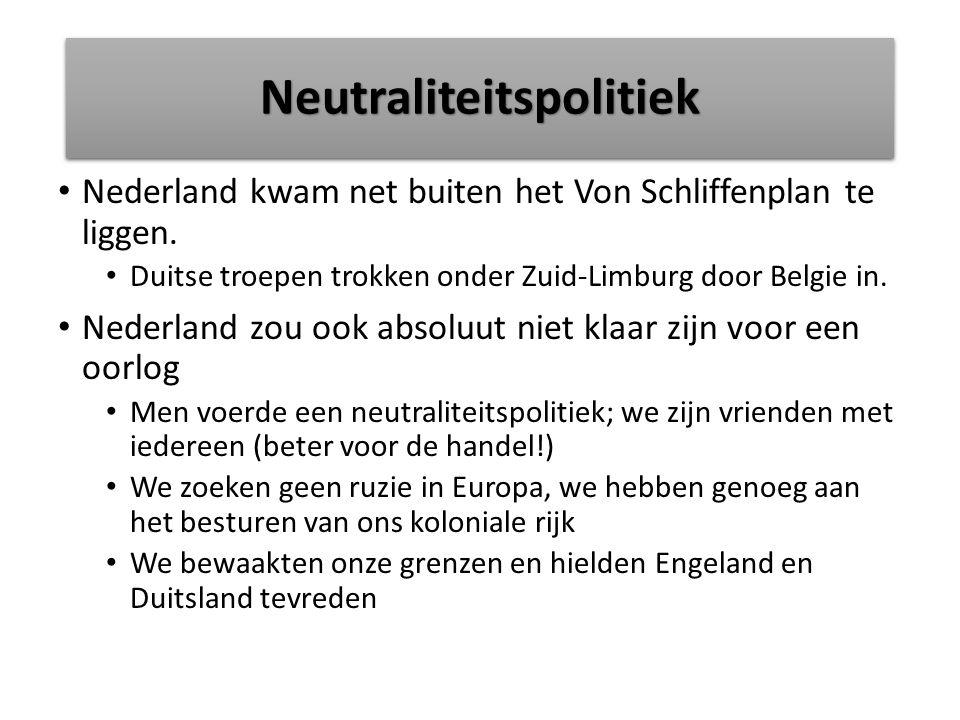 NeutraliteitspolitiekNeutraliteitspolitiek Nederland kwam net buiten het Von Schliffenplan te liggen. Duitse troepen trokken onder Zuid-Limburg door B