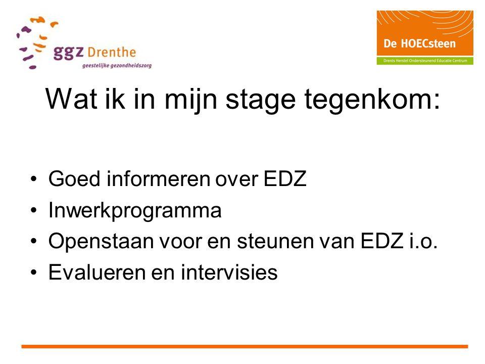 Wat ik in mijn stage tegenkom: Goed informeren over EDZ Inwerkprogramma Openstaan voor en steunen van EDZ i.o. Evalueren en intervisies