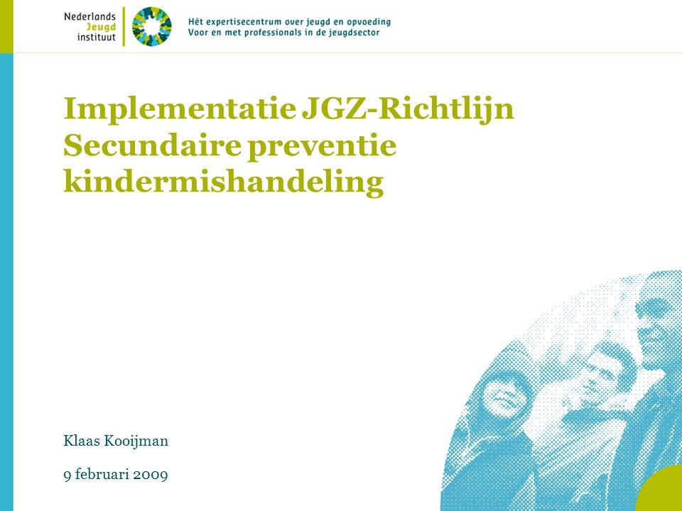 Implementatie JGZ-Richtlijn Secundaire preventie kindermishandeling Klaas Kooijman 9 februari 2009