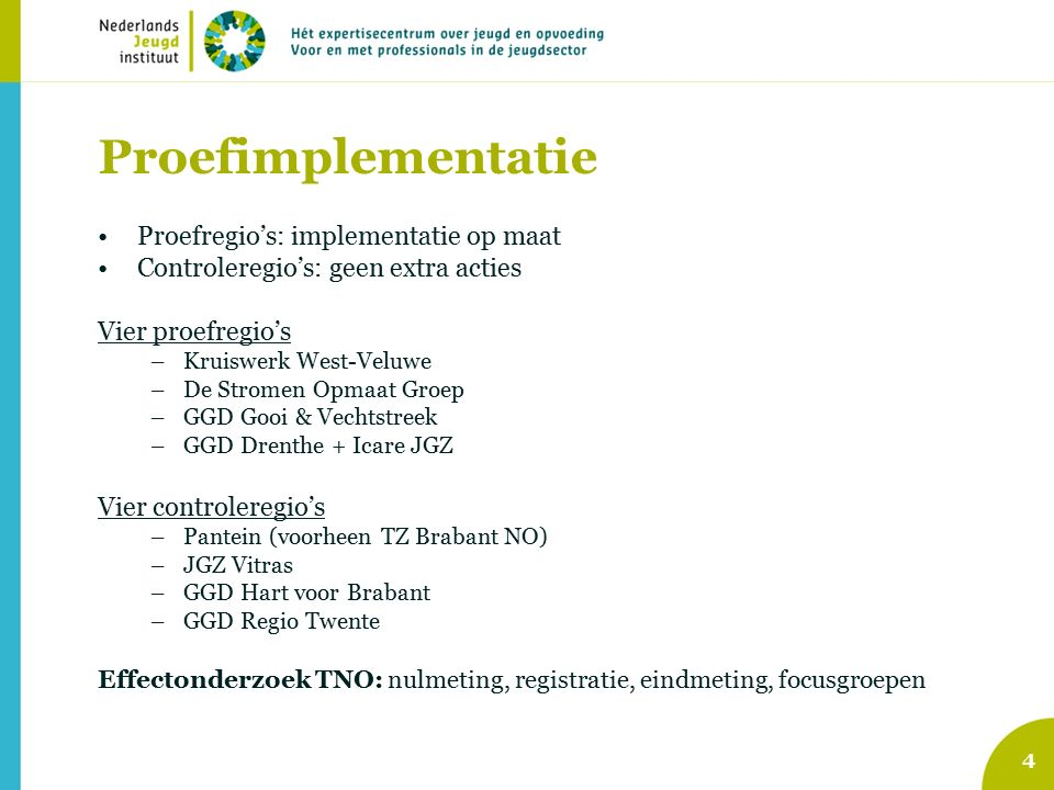 4 Proefimplementatie Proefregio's: implementatie op maat Controleregio's: geen extra acties Vier proefregio's –Kruiswerk West-Veluwe –De Stromen Opmaat Groep –GGD Gooi & Vechtstreek –GGD Drenthe + Icare JGZ Vier controleregio's –Pantein (voorheen TZ Brabant NO) –JGZ Vitras –GGD Hart voor Brabant –GGD Regio Twente Effectonderzoek TNO: nulmeting, registratie, eindmeting, focusgroepen