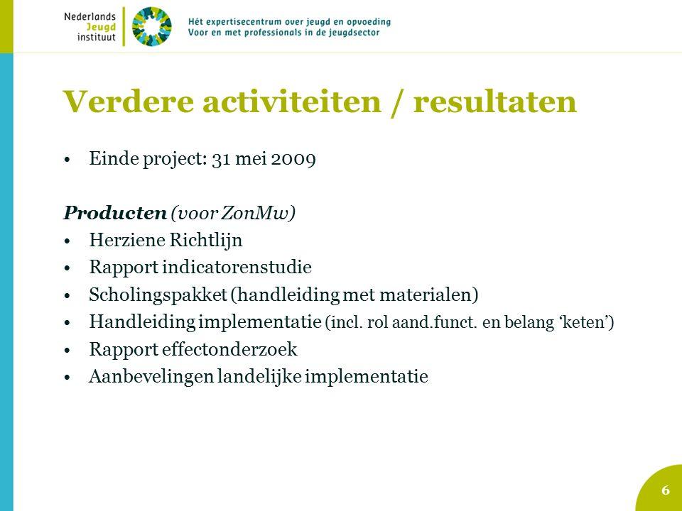 6 Verdere activiteiten / resultaten Einde project: 31 mei 2009 Producten (voor ZonMw) Herziene Richtlijn Rapport indicatorenstudie Scholingspakket (handleiding met materialen) Handleiding implementatie (incl.