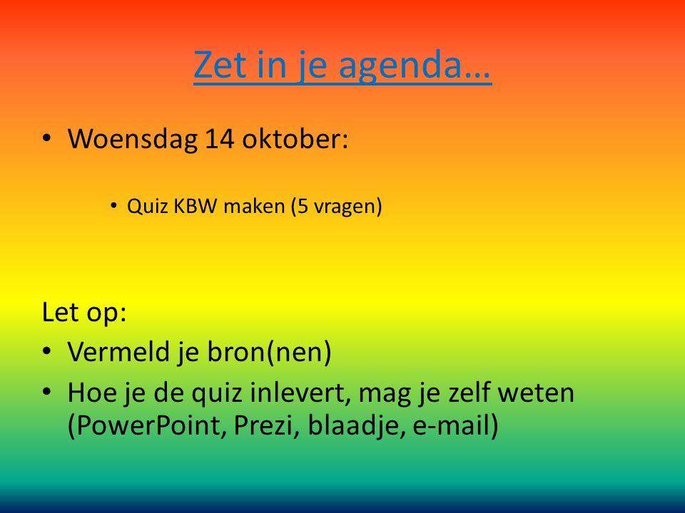 Zet in je agenda… Woensdag 14 oktober: Quiz KBW maken (5 vragen) Let op: Vermeld je bron(nen) Hoe je de quiz inlevert, mag je zelf weten (PowerPoint,
