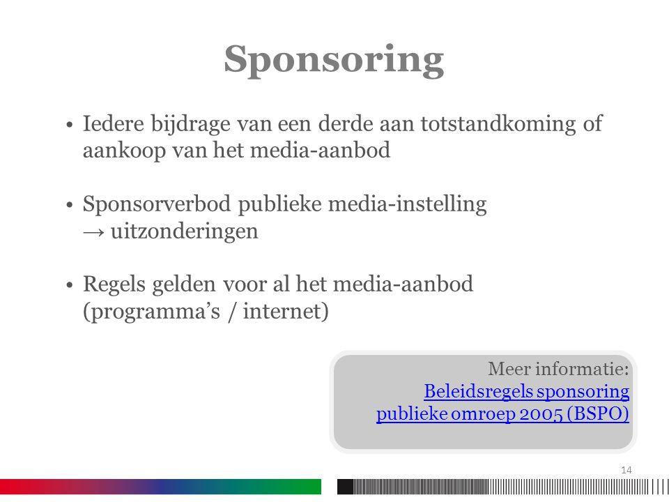 Meer informatie: Beleidsregels sponsoring publieke omroep 2005 (BSPO) Iedere bijdrage van een derde aan totstandkoming of aankoop van het media-aanbod Sponsorverbod publieke media-instelling → uitzonderingen Regels gelden voor al het media-aanbod (programma's / internet) Sponsoring 14
