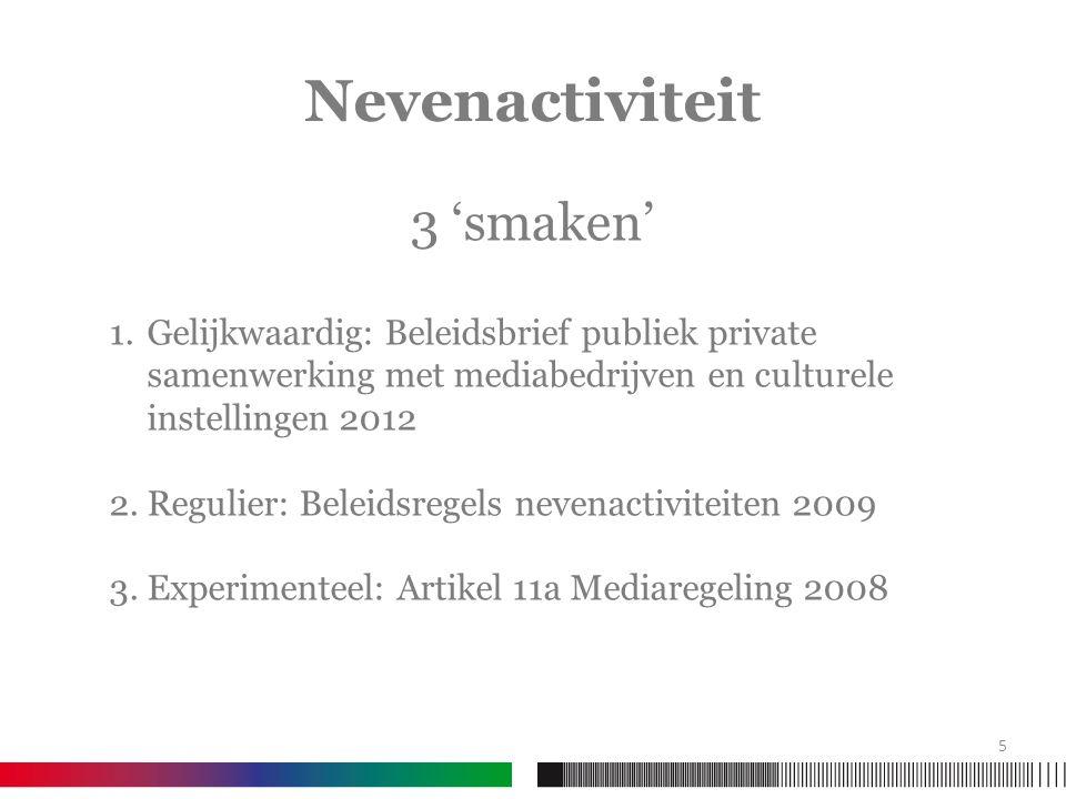 Nevenactiviteit 3 'smaken' 1.Gelijkwaardig: Beleidsbrief publiek private samenwerking met mediabedrijven en culturele instellingen 2012 2.Regulier: Beleidsregels nevenactiviteiten 2009 3.Experimenteel: Artikel 11a Mediaregeling 2008 5