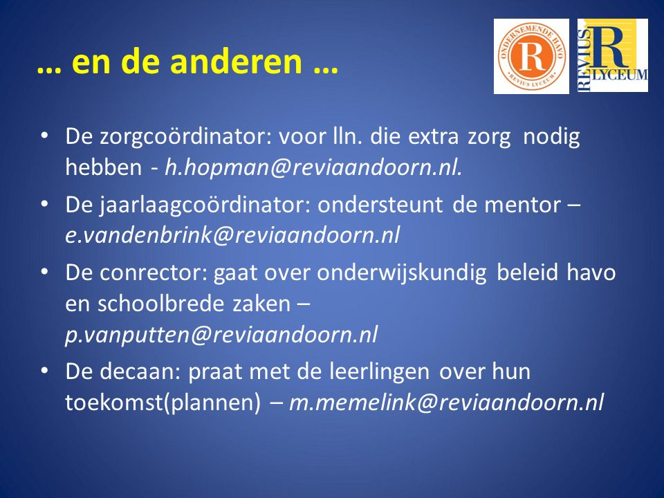 … en de anderen … De zorgcoördinator: voor lln. die extra zorg nodig hebben - h.hopman@reviaandoorn.nl. De jaarlaagcoördinator: ondersteunt de mentor