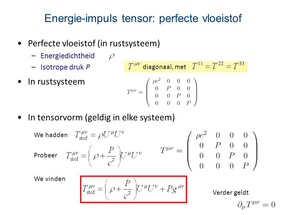 Energie-impuls tensor: perfecte vloeistof Perfecte vloeistof (in rustsysteem) –Energiedichtheid –Isotrope druk P diagonaal, met In rustsysteem In tens