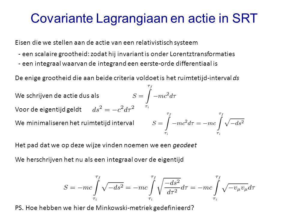 We schrijven de actie dus als Covariante Lagrangiaan en actie in SRT Eisen die we stellen aan de actie van een relativistisch systeem - een scalaire g