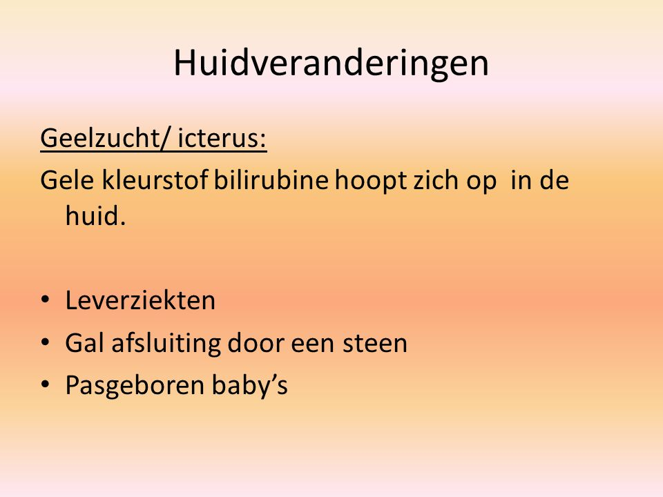 Huidveranderingen Geelzucht/ icterus: Gele kleurstof bilirubine hoopt zich op in de huid. Leverziekten Gal afsluiting door een steen Pasgeboren baby's