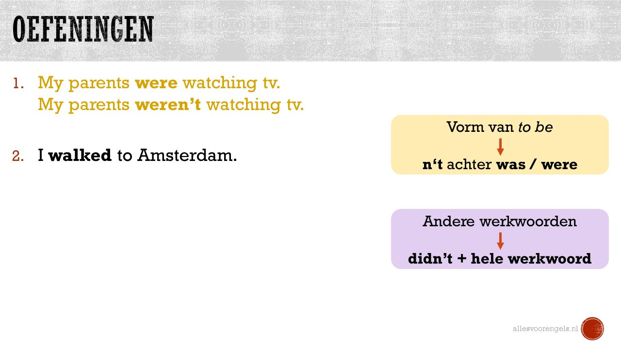 1. My parents were watching tv. My parents weren't watching tv. 2. I walked to Amsterdam. allesvoorengels.nl Vorm van to be n't achter was / were Ande