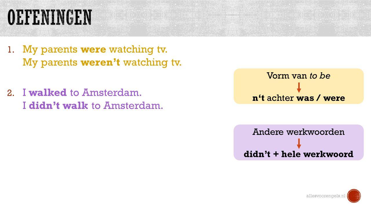 1. My parents were watching tv. My parents weren't watching tv. 2. I walked to Amsterdam. I didn't walk to Amsterdam. allesvoorengels.nl Vorm van to b