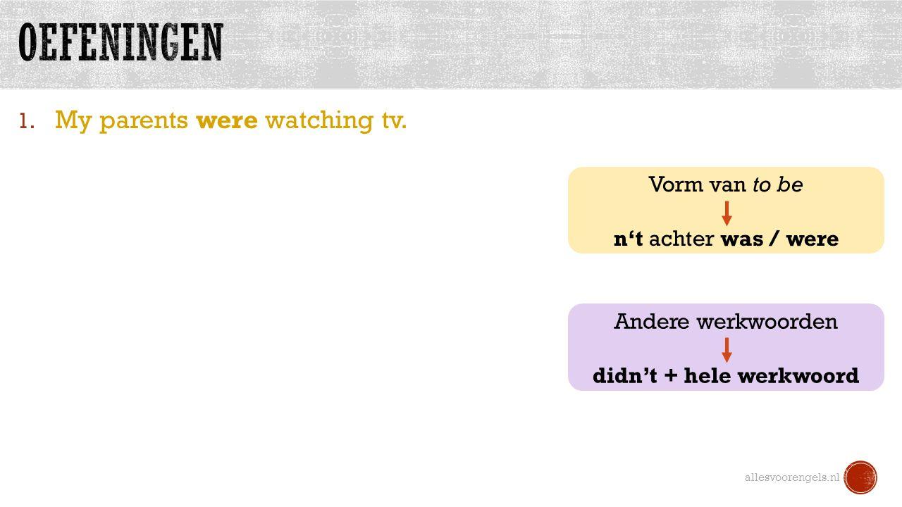 1. My parents were watching tv. allesvoorengels.nl Vorm van to be n't achter was / were Andere werkwoorden didn't + hele werkwoord