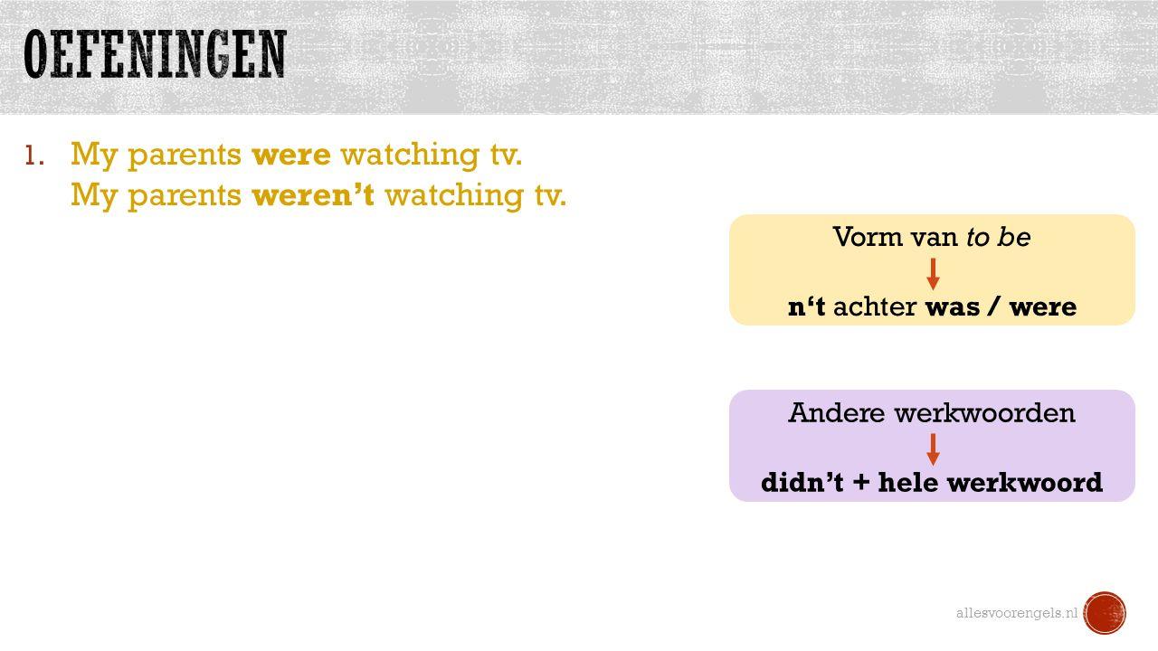 1. My parents were watching tv. My parents weren't watching tv. allesvoorengels.nl Vorm van to be n't achter was / were Andere werkwoorden didn't + he