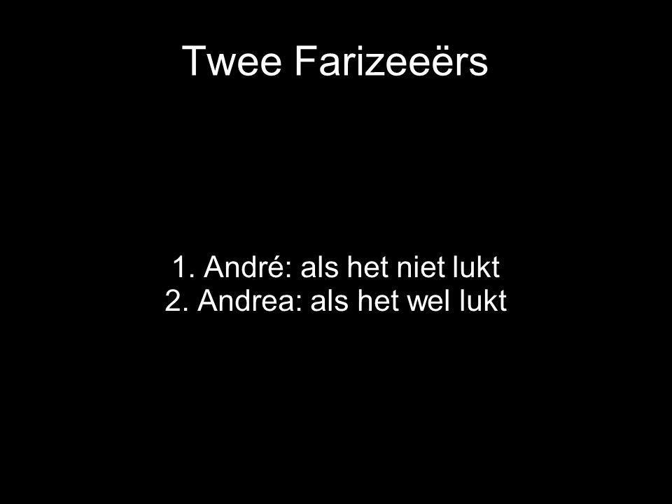 Twee Farizeeërs 1. André: als het niet lukt 2. Andrea: als het wel lukt