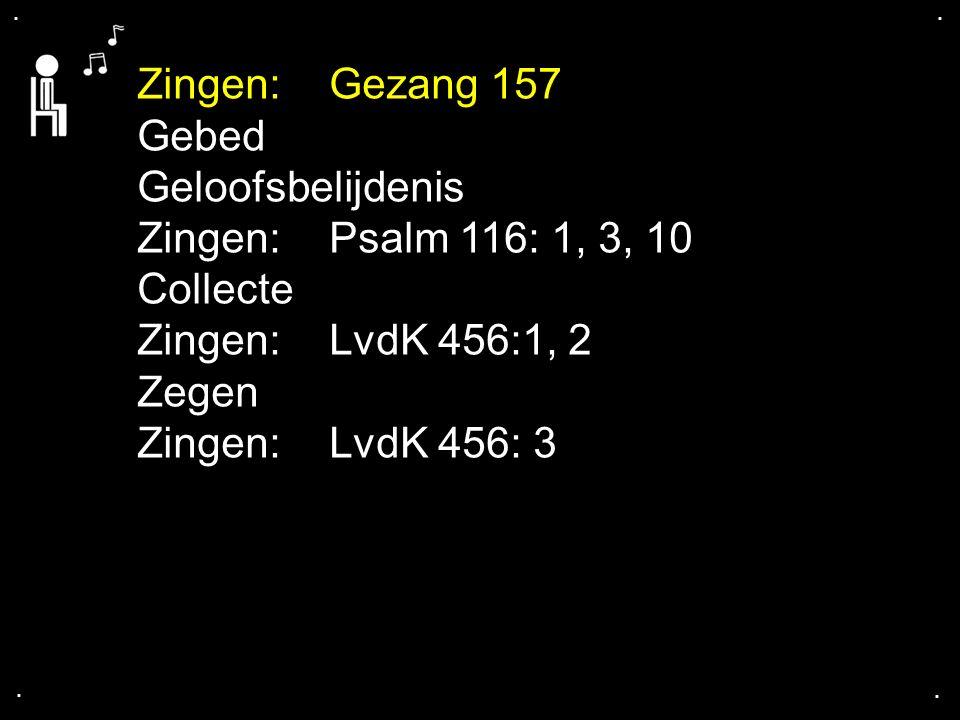 .... Zingen: Gezang 157 Gebed Geloofsbelijdenis Zingen: Psalm 116: 1, 3, 10 Collecte Zingen: LvdK 456:1, 2 Zegen Zingen: LvdK 456: 3