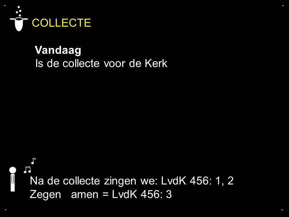 .... Na de collecte zingen we: LvdK 456: 1, 2 Zegen amen = LvdK 456: 3 COLLECTE Vandaag Is de collecte voor de Kerk