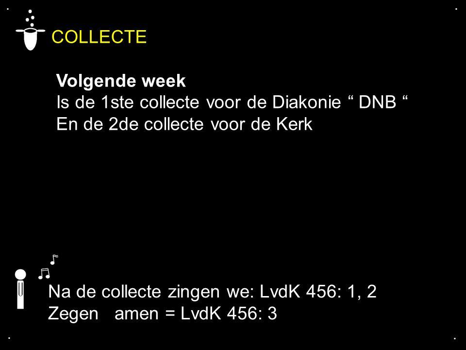 """.... COLLECTE Volgende week Is de 1ste collecte voor de Diakonie """" DNB """" En de 2de collecte voor de Kerk Na de collecte zingen we: LvdK 456: 1, 2 Zege"""