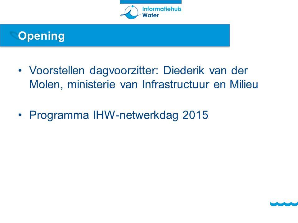 Opening Voorstellen dagvoorzitter: Diederik van der Molen, ministerie van Infrastructuur en Milieu Programma IHW-netwerkdag 2015