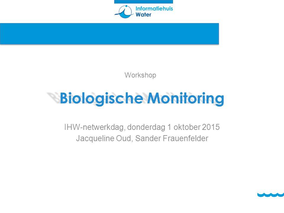 Biologische Monitoring IHW-netwerkdag, donderdag 1 oktober 2015 Jacqueline Oud, Sander Frauenfelder Workshop