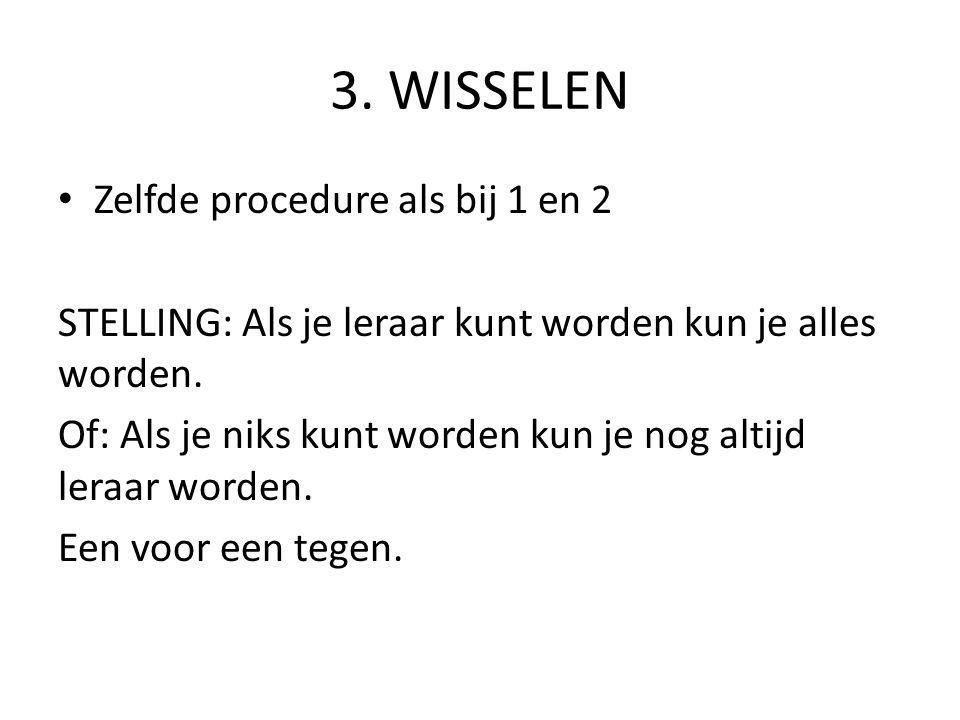 3. WISSELEN Zelfde procedure als bij 1 en 2 STELLING: Als je leraar kunt worden kun je alles worden. Of: Als je niks kunt worden kun je nog altijd ler