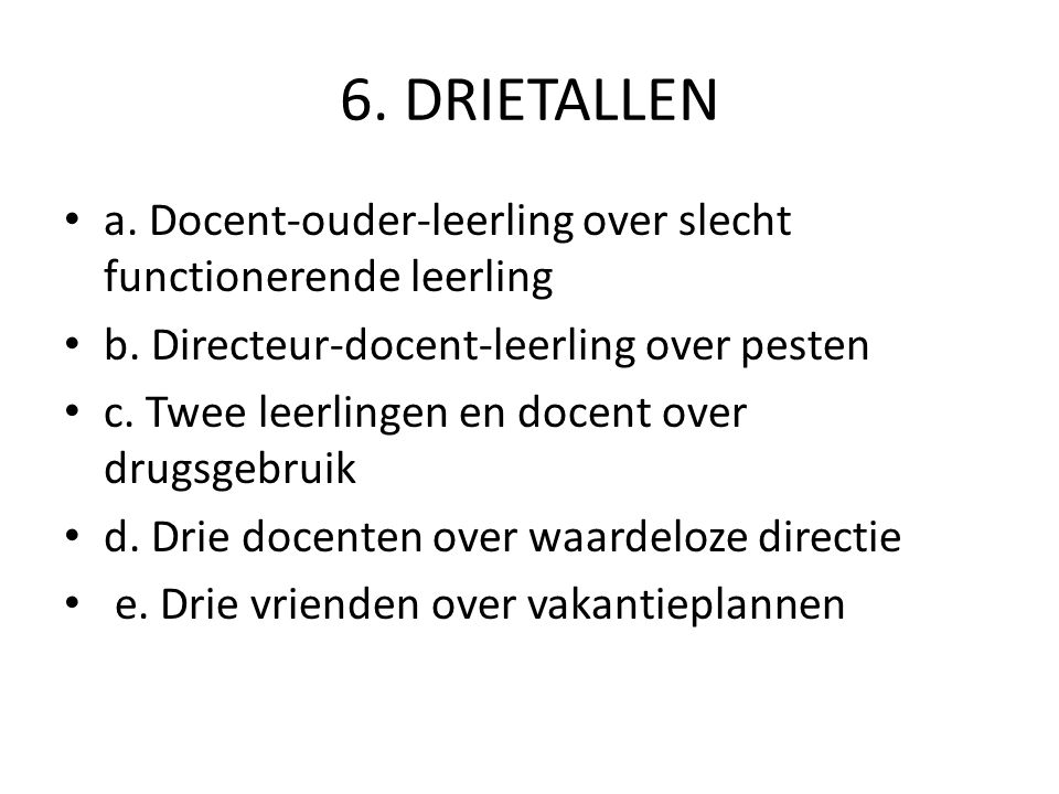 6. DRIETALLEN a. Docent-ouder-leerling over slecht functionerende leerling b. Directeur-docent-leerling over pesten c. Twee leerlingen en docent over