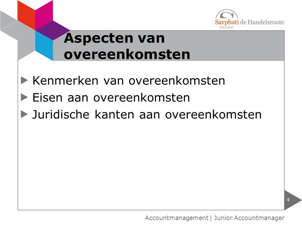 Kenmerken van overeenkomsten Eisen aan overeenkomsten Juridische kanten aan overeenkomsten 4 Accountmanagement | Junior Accountmanager Aspecten van overeenkomsten