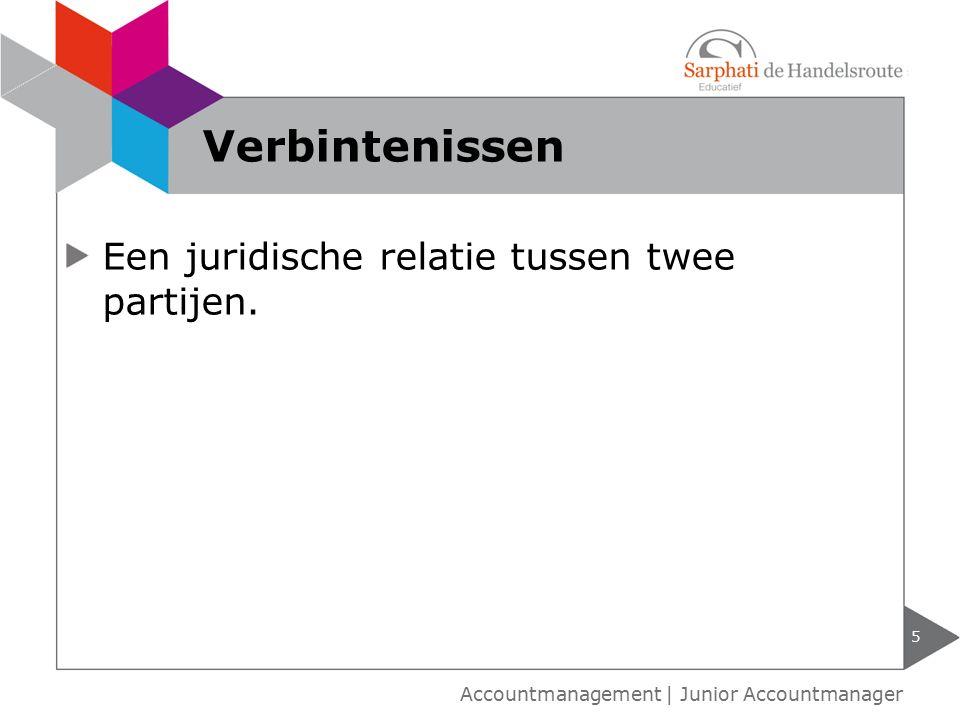 Een juridische relatie tussen twee partijen. 5 Accountmanagement | Junior Accountmanager Verbintenissen
