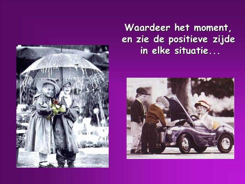 Waardeer het moment, en zie de positieve zijde in elke situatie...