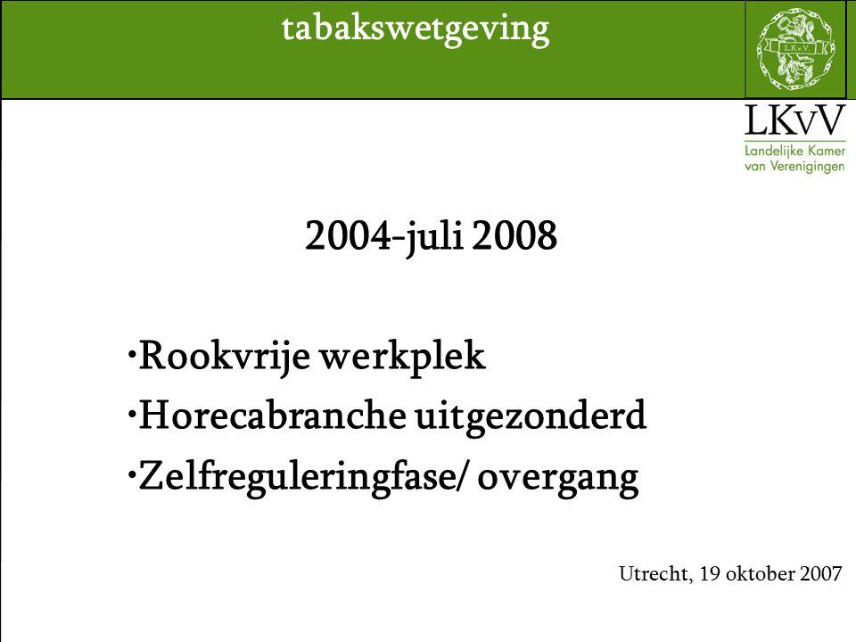 2004-juli 2008 Rookvrije werkplek Horecabranche uitgezonderd Zelfreguleringfase/ overgang Utrecht, 19 oktober 2007 tabakswetgeving