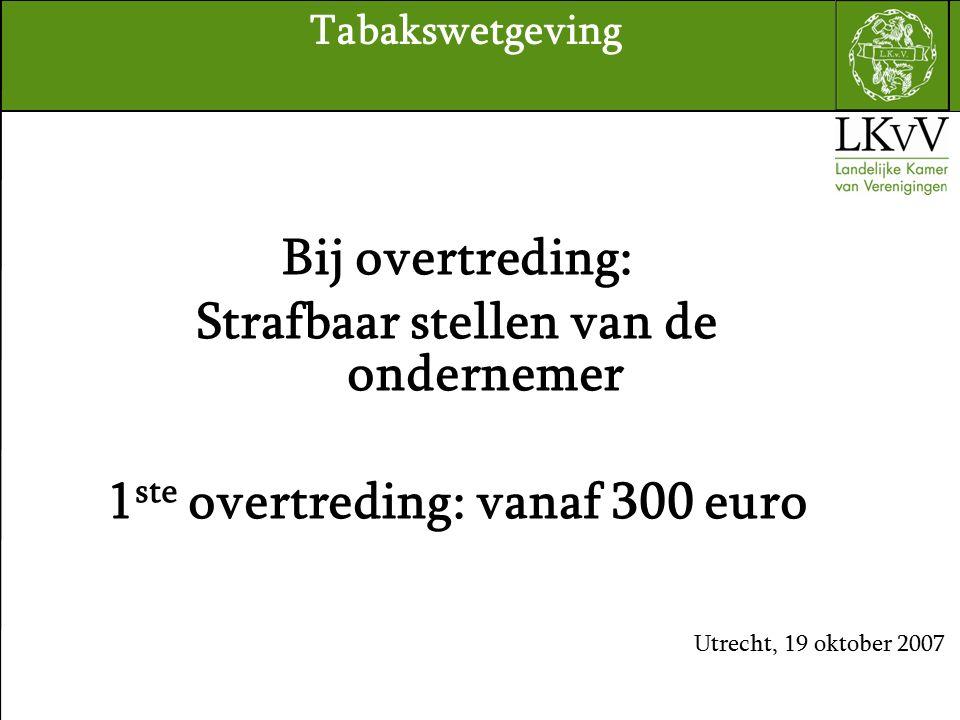 Bij overtreding: Strafbaar stellen van de ondernemer 1 ste overtreding: vanaf 300 euro Utrecht, 19 oktober 2007 Tabakswetgeving