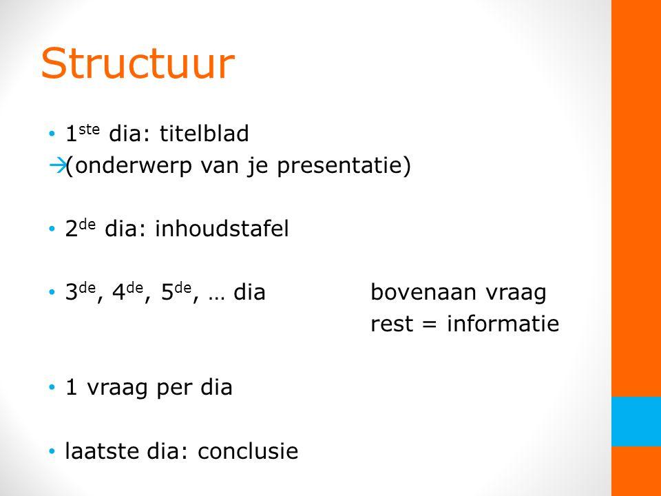 Structuur 1 ste dia: titelblad  (onderwerp van je presentatie) 2 de dia: inhoudstafel 3 de, 4 de, 5 de, … diabovenaan vraag rest = informatie 1 vraag