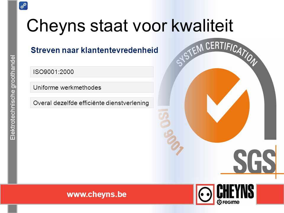Elektrotechnische groothandel www.cheyns.be Cheyns staat voor kwaliteit Elektrotechnische groothandel www.cheyns.be Streven naar klantentevredenheid ISO9001:2000 Uniforme werkmethodes Overal dezelfde efficiënte dienstverlening