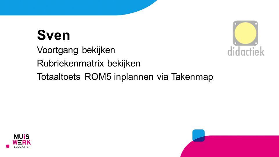 Voortgang bekijken Rubriekenmatrix bekijken Totaaltoets ROM5 inplannen via Takenmap Sven