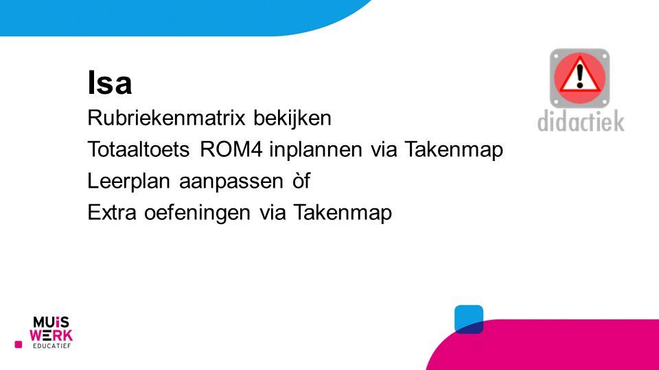 Rubriekenmatrix bekijken Totaaltoets ROM4 inplannen via Takenmap Leerplan aanpassen òf Extra oefeningen via Takenmap Isa