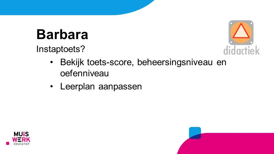 Instaptoets? Bekijk toets-score, beheersingsniveau en oefenniveau Leerplan aanpassen Barbara