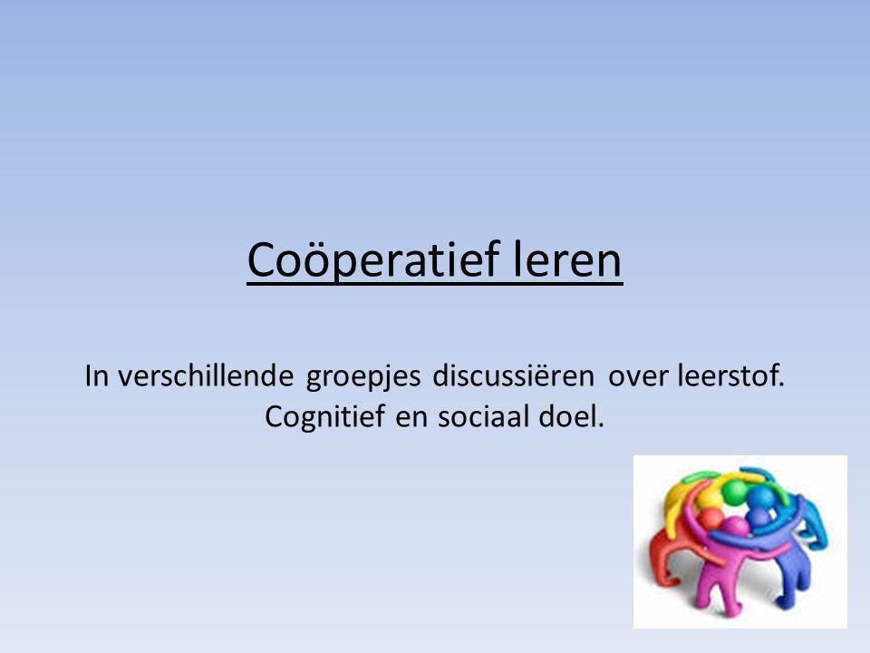 Coöperatief leren In verschillende groepjes discussiëren over leerstof. Cognitief en sociaal doel.