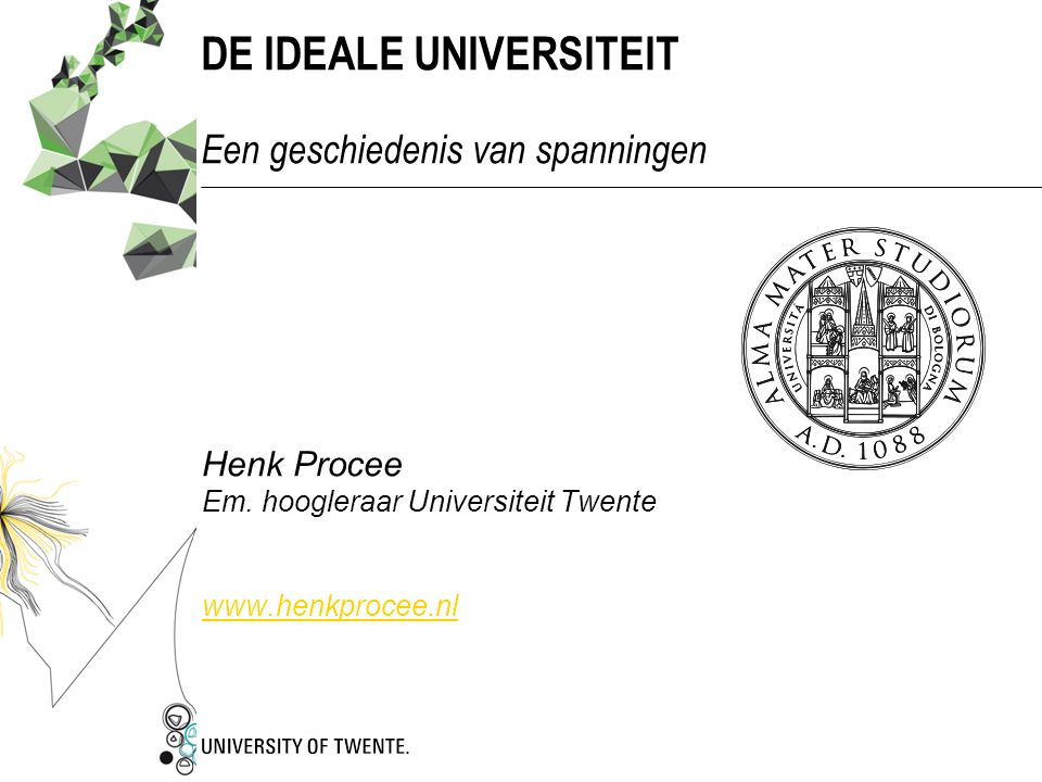 DE IDEALE UNIVERSITEIT Een geschiedenis van spanningen Henk Procee Em. hoogleraar Universiteit Twente www.henkprocee.nl