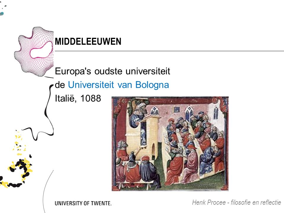 MIDDELEEUWEN Europa s oudste universiteit de Universiteit van Bologna Italië, 1088 Henk Procee - filosofie en reflectie