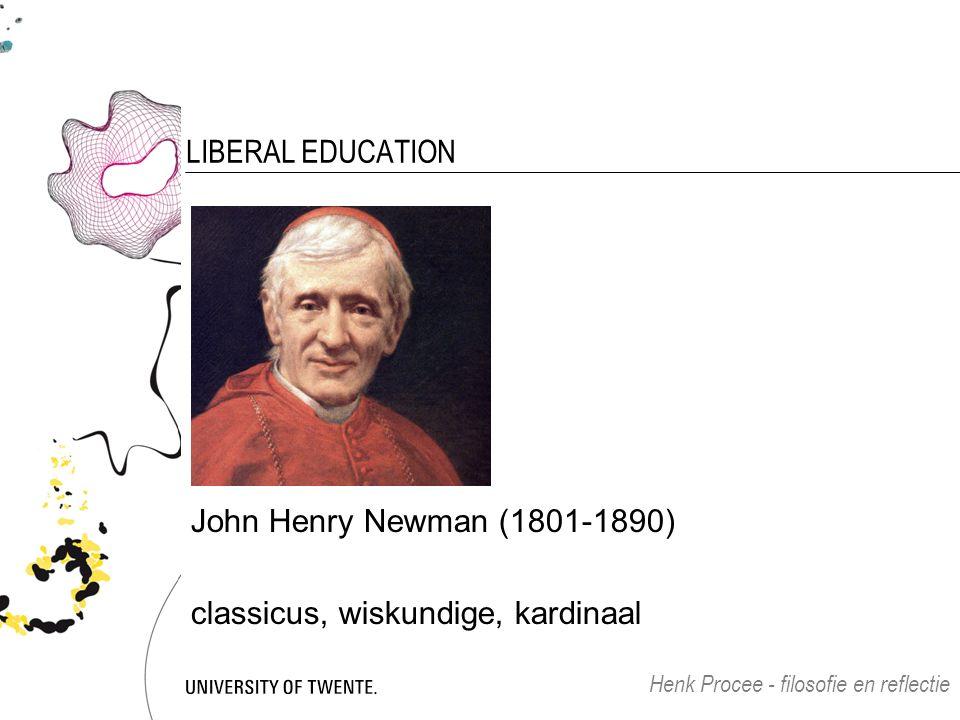 LIBERAL EDUCATION John Henry Newman (1801-1890) classicus, wiskundige, kardinaal Henk Procee - filosofie en reflectie
