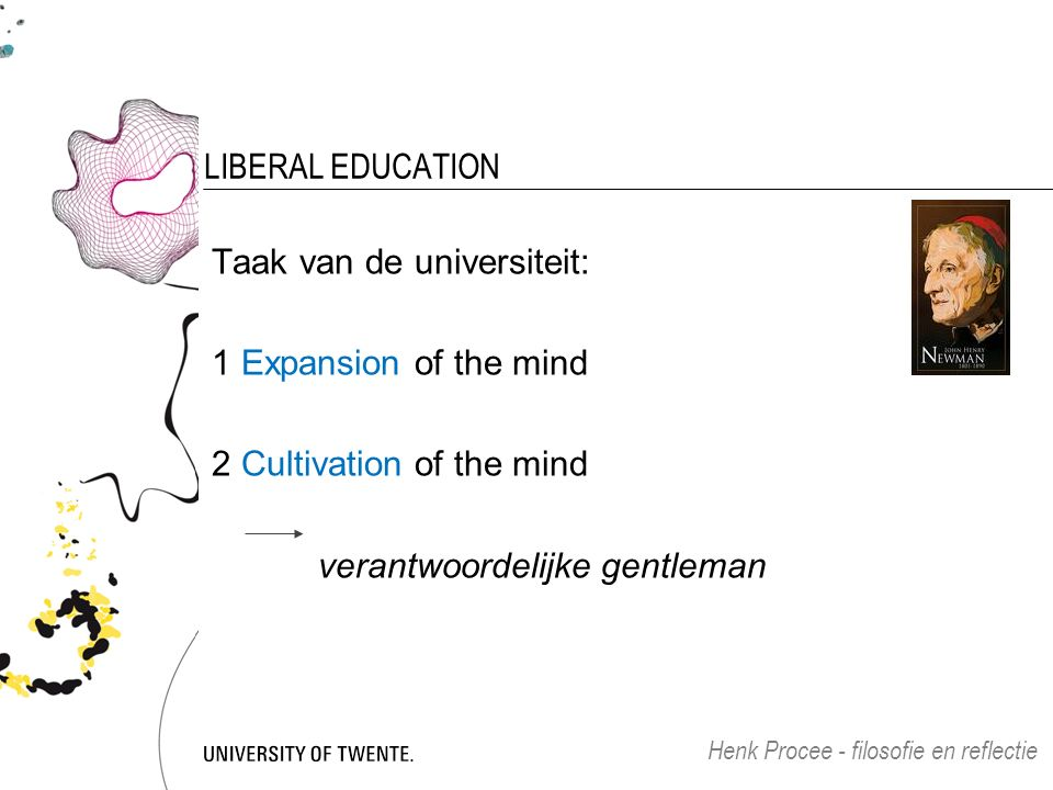 LIBERAL EDUCATION Taak van de universiteit: 1 Expansion of the mind 2 Cultivation of the mind verantwoordelijke gentleman Henk Procee - filosofie en reflectie