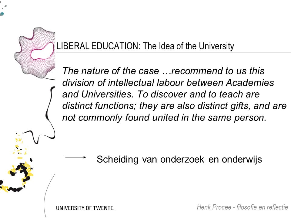 LIBERAL EDUCATION: The Idea of the University The nature of the case …recommend to us this division of intellectual labour between Academies and Universities.