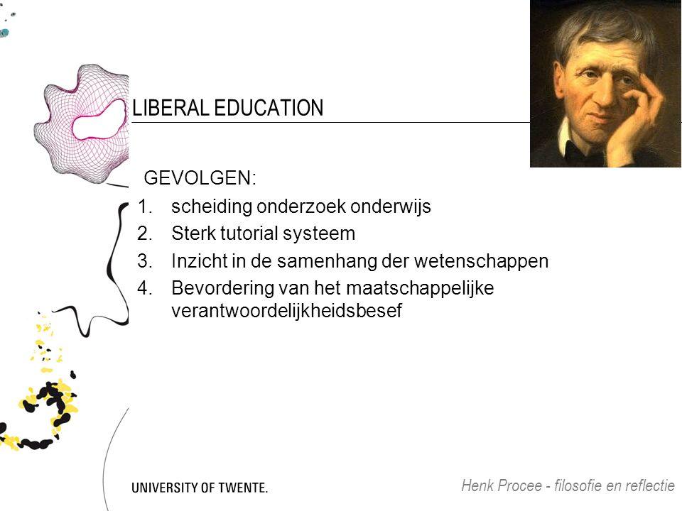 LIBERAL EDUCATION GEVOLGEN: 1.scheiding onderzoek onderwijs 2.Sterk tutorial systeem 3.Inzicht in de samenhang der wetenschappen 4.Bevordering van het maatschappelijke verantwoordelijkheidsbesef Henk Procee - filosofie en reflectie