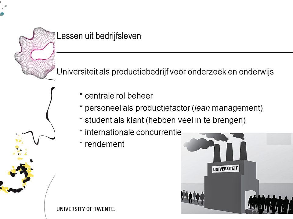 Lessen uit bedrijfsleven Universiteit als productiebedrijf voor onderzoek en onderwijs * centrale rol beheer * personeel als productiefactor (lean management) * student als klant (hebben veel in te brengen) * internationale concurrentie * rendement